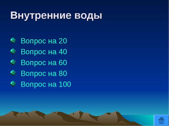 Внутренние воды Вопрос на 20 Вопрос на 40 Вопрос на 60 Вопрос на 80 Вопрос на...