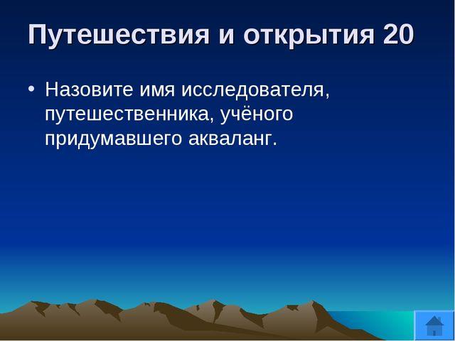 Путешествия и открытия 20 Назовите имя исследователя, путешественника, учёног...