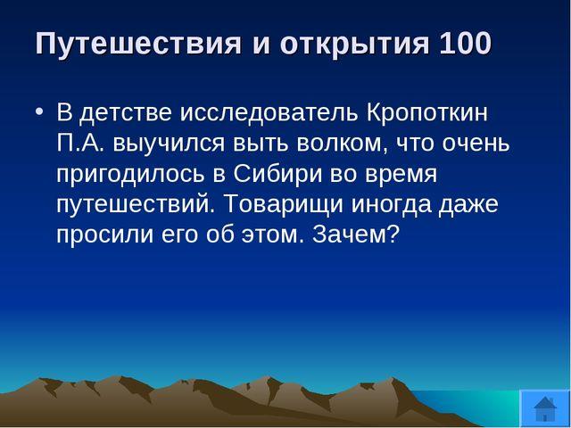 Путешествия и открытия 100 В детстве исследователь Кропоткин П.А. выучился вы...