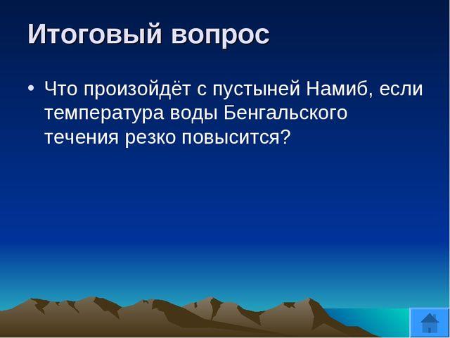 Итоговый вопрос Что произойдёт с пустыней Намиб, если температура воды Бенгал...