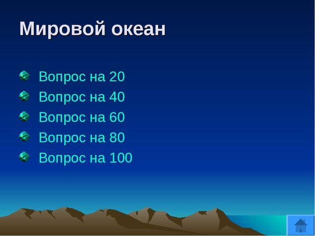 Мировой океан Вопрос на 20 Вопрос на 40 Вопрос на 60 Вопрос на 80 Вопрос на 100
