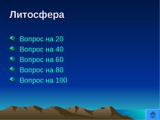 Литосфера Вопрос на 20 Вопрос на 40 Вопрос на 60 Вопрос на 80 Вопрос на 100