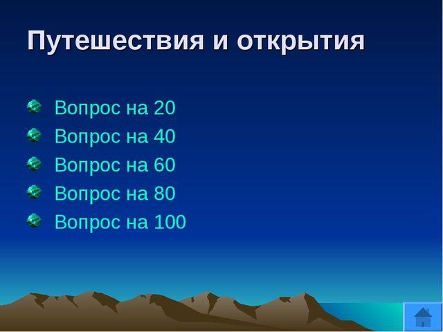 Путешествия и открытия Вопрос на 20 Вопрос на 40 Вопрос на 60 Вопрос на 80 Во...