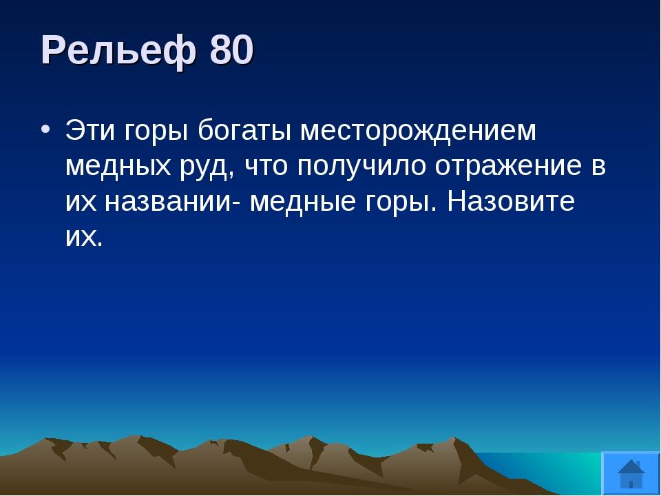 Рельеф 80 Эти горы богаты месторождением медных руд, что получило отражение в...