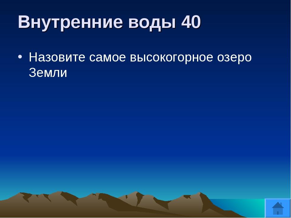 Внутренние воды 40 Назовите самое высокогорное озеро Земли