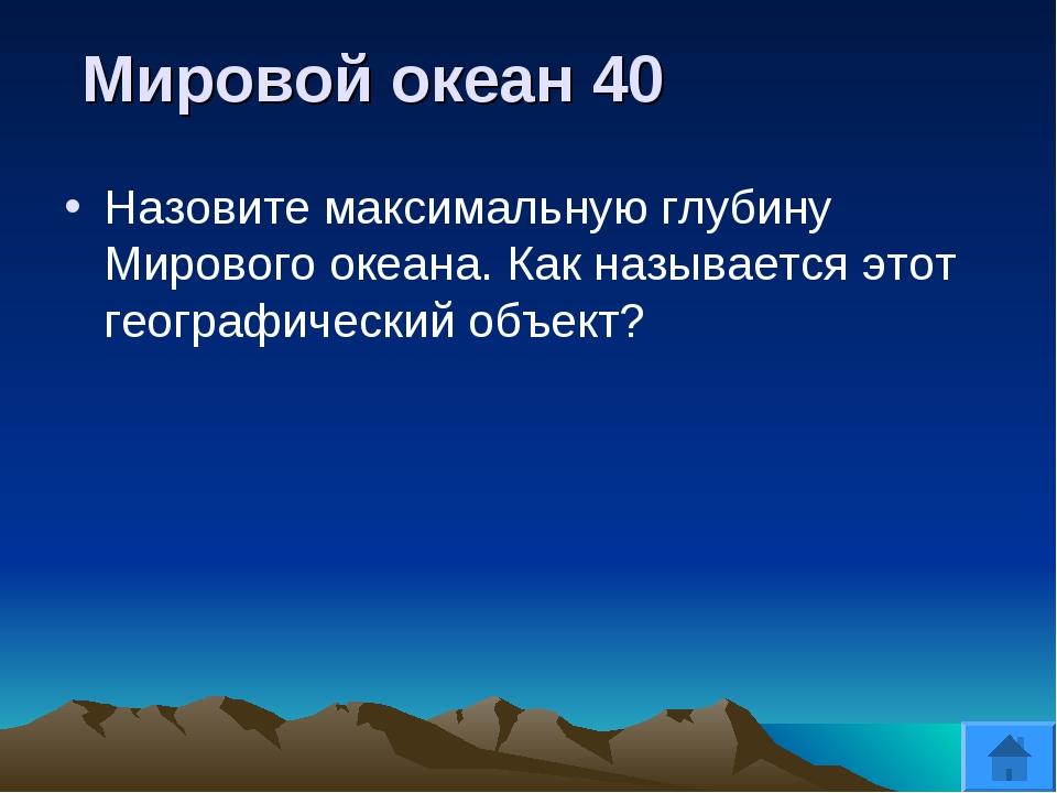 Мировой океан 40 Назовите максимальную глубину Мирового океана. Как называет...