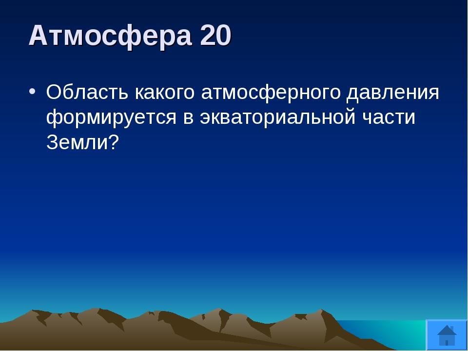 Атмосфера 20 Область какого атмосферного давления формируется в экваториально...