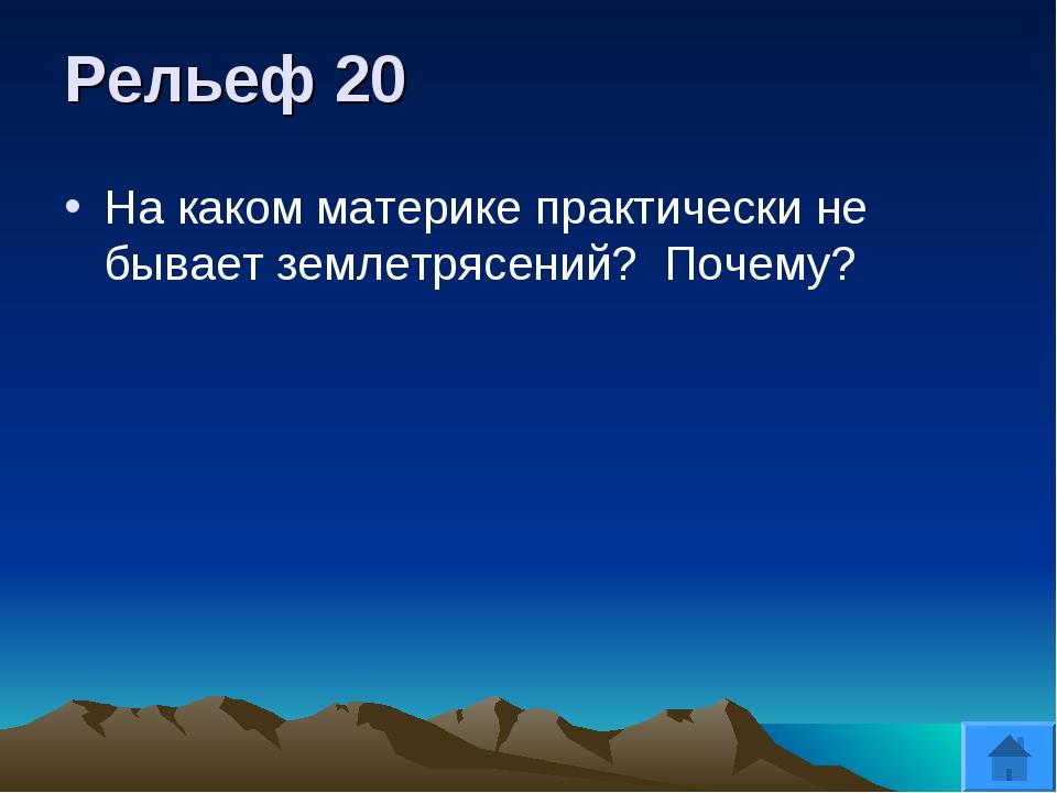 Рельеф 20 На каком материке практически не бывает землетрясений? Почему?