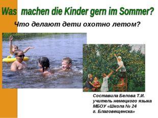 Что делают дети охотно летом? Составила Белова Т.И. учитель немецкого языка М