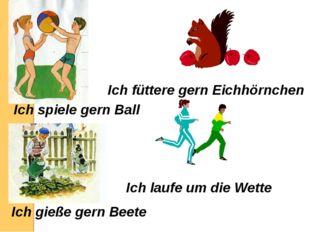 Ich spiele gern Ball Ich füttere gern Eichhörnchen Ich gieße gern Beete Ich l