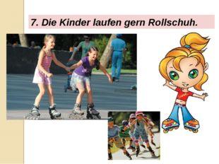 7. Die Kinder laufen gern Rollschuh.