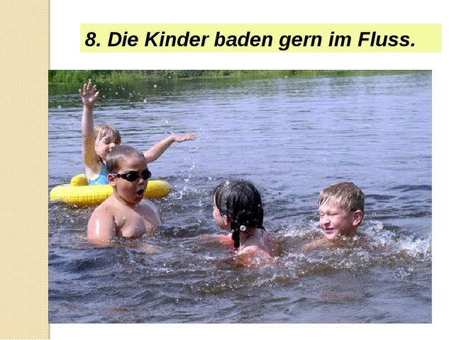 8. Die Kinder baden gern im Fluss.