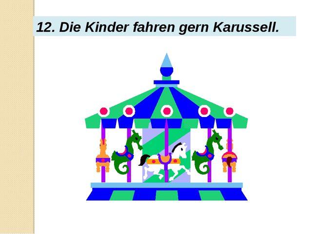 12. Die Kinder fahren gern Karussell.