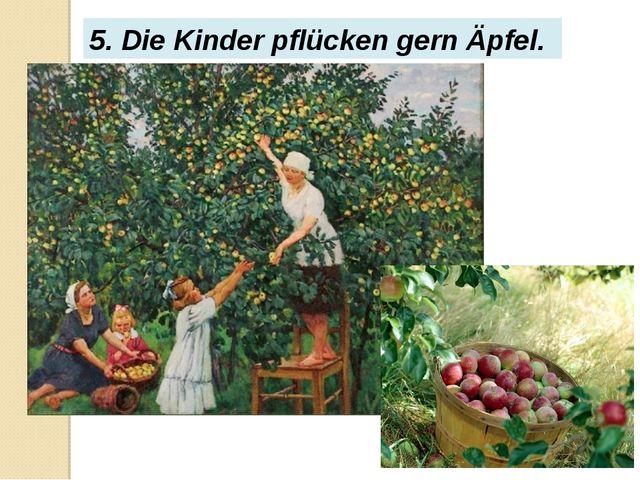 5. Die Kinder pflücken gern Äpfel.