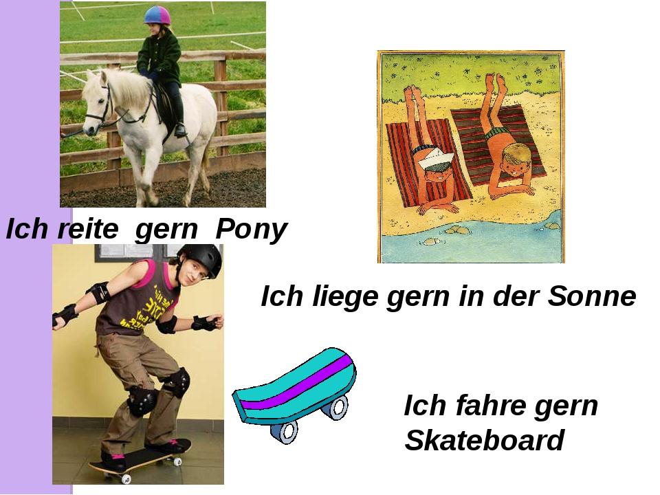 Ich reite gern Pony Ich liege gern in der Sonne Ich fahre gern Skateboard