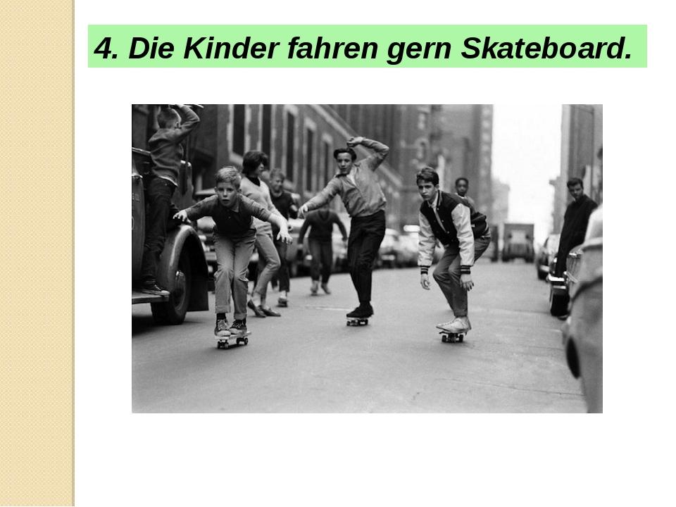 4. Die Kinder fahren gern Skateboard.