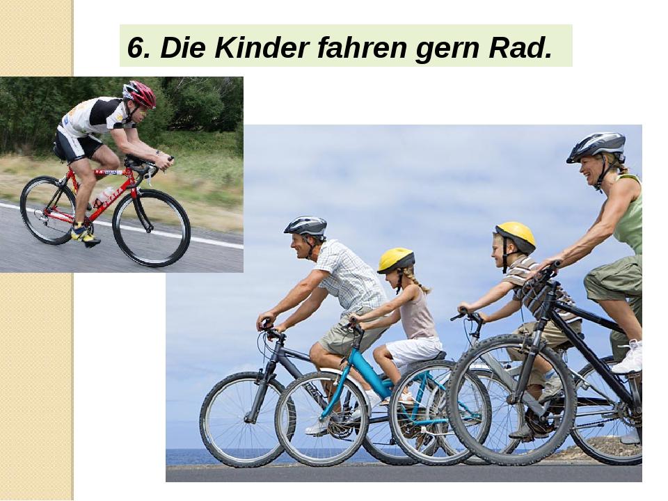 6. Die Kinder fahren gern Rad.