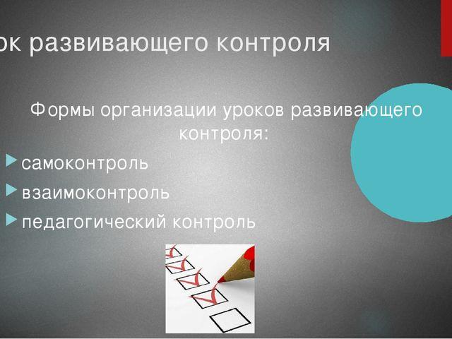 Урок развивающего контроля Формы организации уроков развивающего контроля: са...