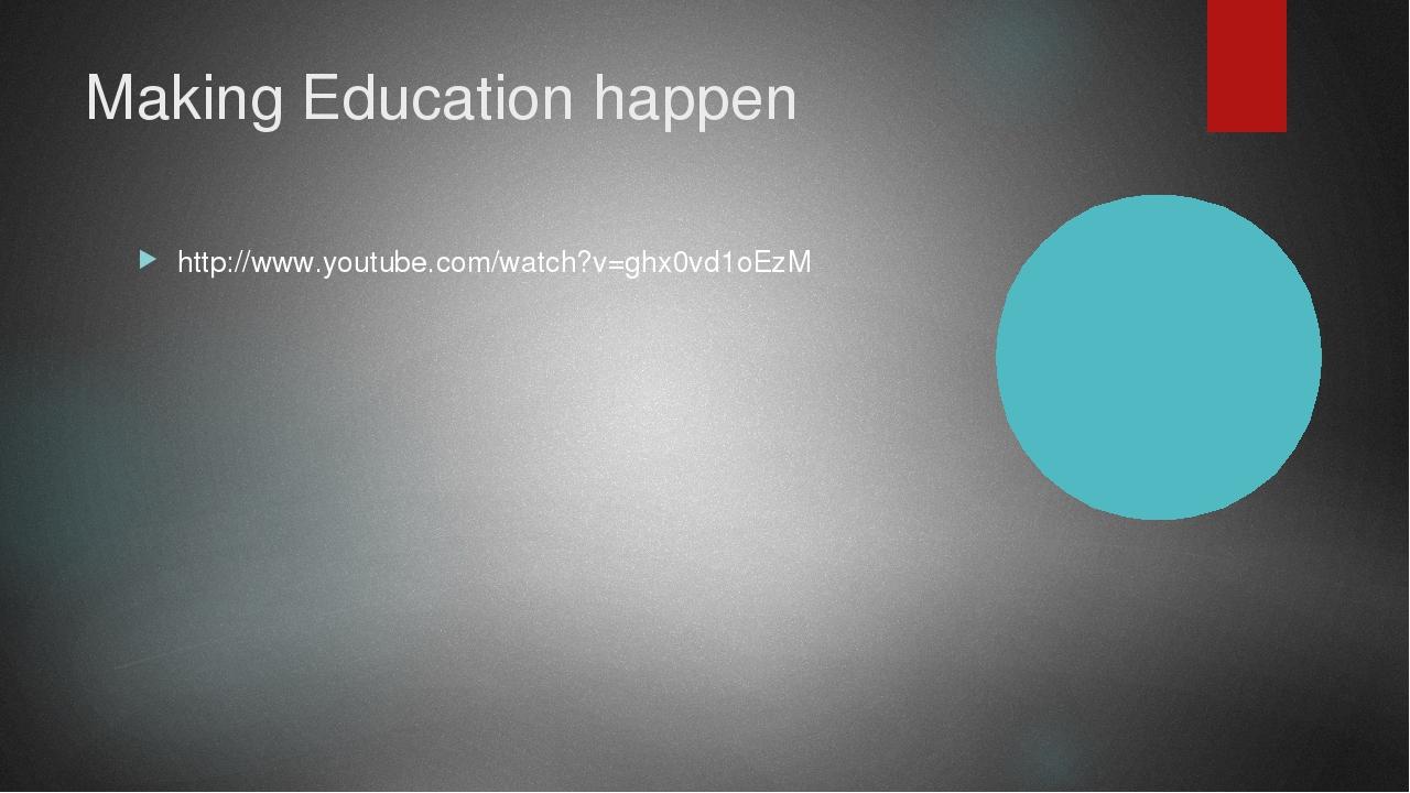 Making Education happen http://www.youtube.com/watch?v=ghx0vd1oEzM