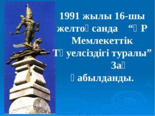 """1991 жылы 16-шы желтоқсанда """"ҚР Мемлекеттік Тәуелсіздігі туралы"""" Заң қабылдан"""