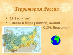 Территория России 17,1 млн. км² 1 место в мире ( Канада, Китай, США, Бразилия)