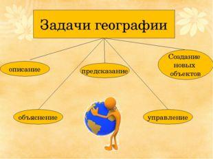 Задачи географии описание объяснение предсказание управление Создание новых о