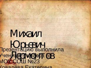 Михаил Юрьевич Лермонтов Презентацию выполнила Ученица 9 класса Б МОУ СОШ №23