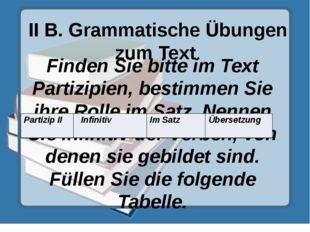 II B. Grammatische Übungen zum Text. Finden Sie bitte im Text Partizipien, be