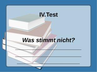 IV.Test Was stimmt nicht? ___________________________________________________