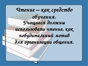 Чтение – как средство обучения. Учащиеся должны использовать чтение, как побу