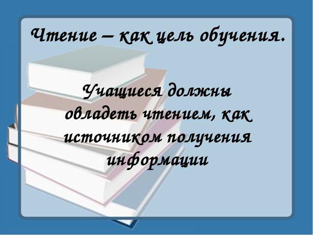 Чтение – как цель обучения. Учащиеся должны овладеть чтением, как источником...