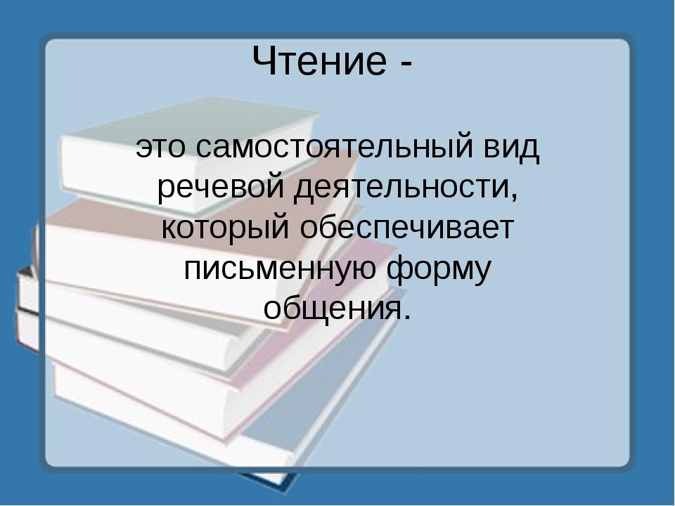 Чтение - это самостоятельный вид речевой деятельности, который обеспечивает п...