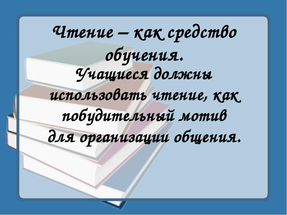 Чтение – как средство обучения. Учащиеся должны использовать чтение, как побу...