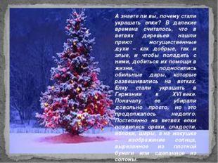 А знаете ли вы, почему стали украшать елки? В далекие времена считалось, что