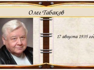 Олег Табаков 17 августа 1935 года .