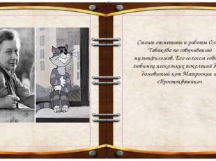 Стоит отметить и работы Олега Табакова по озвучиванию мультфильмов. Его голо