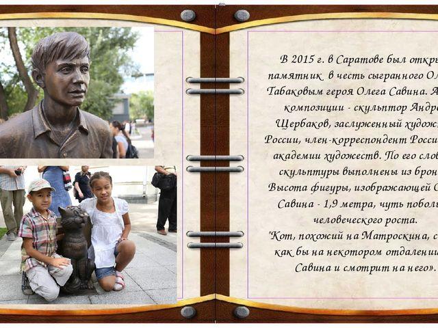 В 2015 г. в Саратове был открыт памятник в честь сыгранного Олегом Табаковым...
