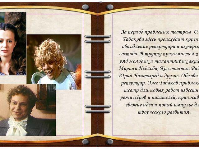 За период правления театром Олега Табакова здесь происходит коренное обнов...