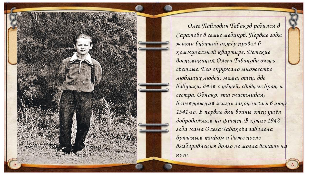 Олег Павлович Табаков родился в Саратове в семье медиков. Первые годы жизни...