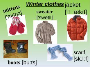 Winter clothes mittens ['mıtnz] sweater ['swetə] jacket ['ʤækıt] boots [bu:ts