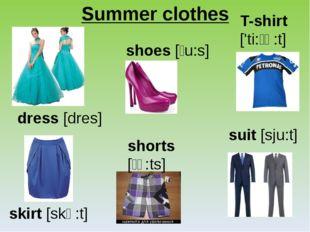 Summer clothes dress [dres] skirt [skə:t] shoes [ʃu:s] shorts [ʃɔ:ts] T-shirt