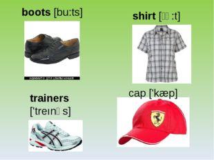 boots [bu:ts] shirt [ʃə:t] trainers ['treınəs] cap ['kæp]