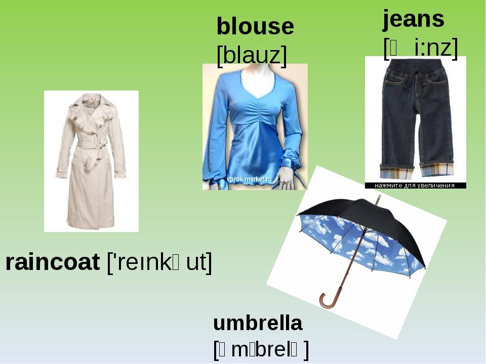 blouse [blauz] jeans [ʤi:nz] raincoat ['reınkəut] umbrella [ʌmˈbrelə]
