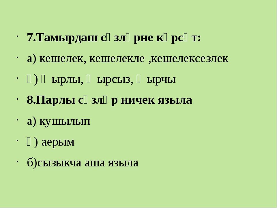 7.Тамырдаш сүзләрне күрсәт: а) кешелек, кешелекле ,кешелексезлек ә) җырлы, җ...