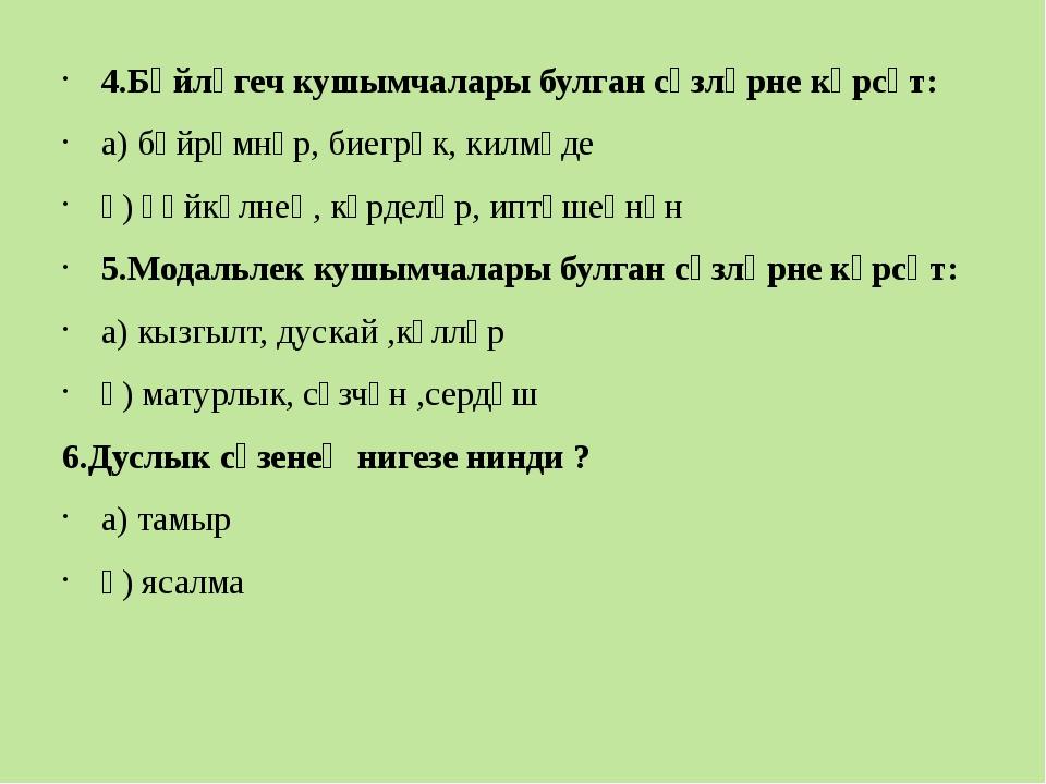 4.Бәйләгеч кушымчалары булган сүзләрне күрсәт: а) бәйрәмнәр, биегрәк, килмәд...