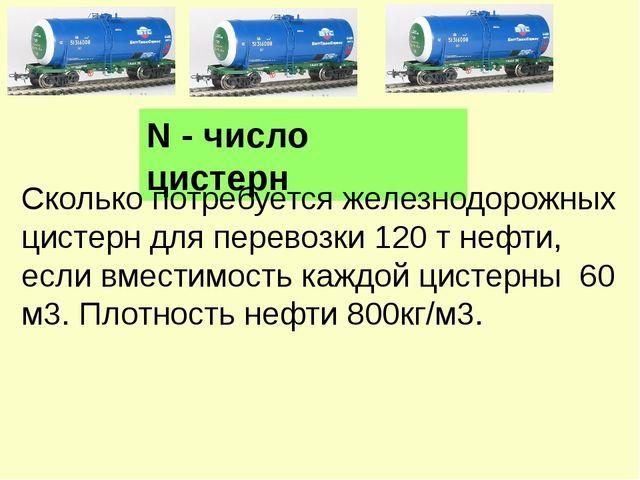 N - число цистерн Сколько потребуется железнодорожных цистерн для перевозки 1...