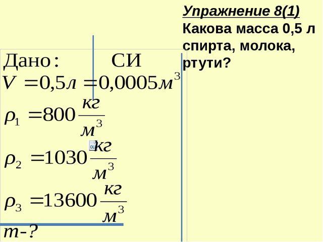 Упражнение 8(1) Какова масса 0,5 л спирта, молока, ртути?