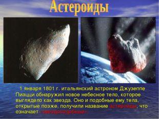 1 января 1801 г. итальянский астроном Джузеппе Пиацци обнаружил новое небесн