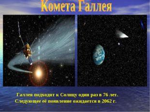 Галлея подходит к Солнцу один раз в 76 лет. Следующее её появление ожидается