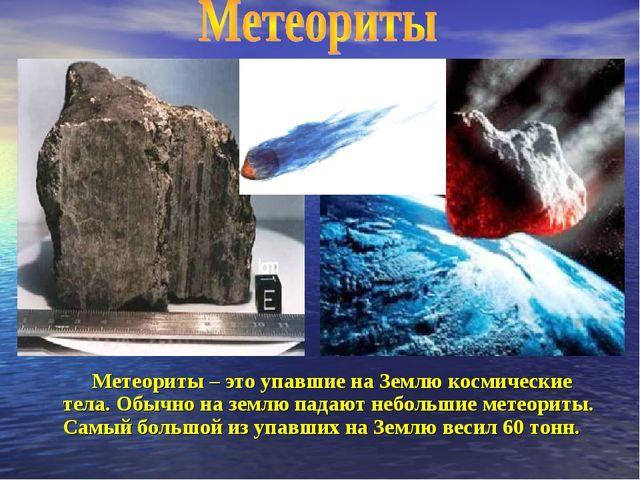 Метеориты – это упавшие на Землю космические тела. Обычно на землю падают не...
